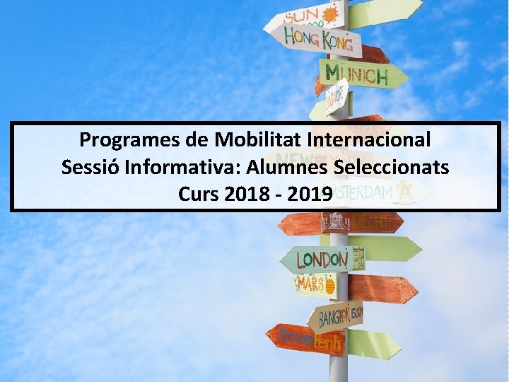 Programes de Mobilitat Internacional Sessió Informativa: Alumnes Seleccionats Curs 2018 - 2019