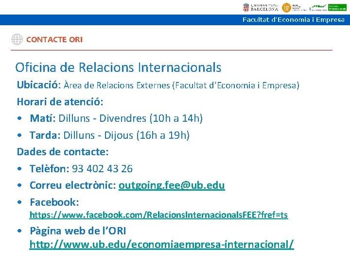 CONTACTE ORI Oficina de Relacions Internacionals Ubicació: Àrea de Relacions Externes (Facultat d'Economia i