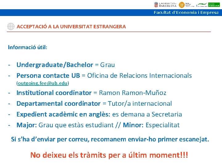 ACCEPTACIÓ A LA UNIVERSITAT ESTRANGERA Informació útil: - Undergraduate/Bachelor = Grau - Persona contacte