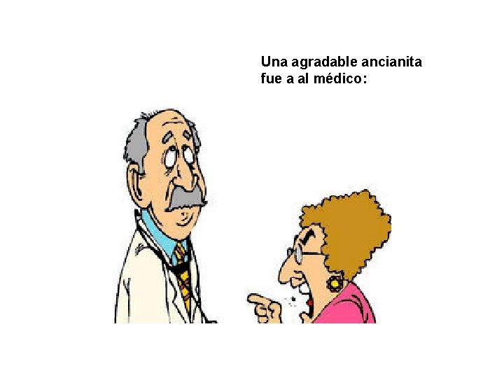 Una agradable ancianita fue a al médico: