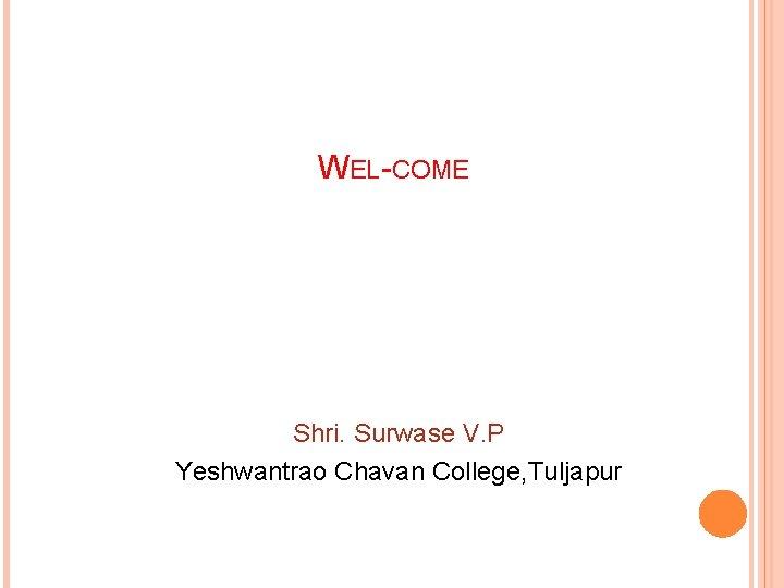 WEL-COME Shri. Surwase V. P Yeshwantrao Chavan College, Tuljapur