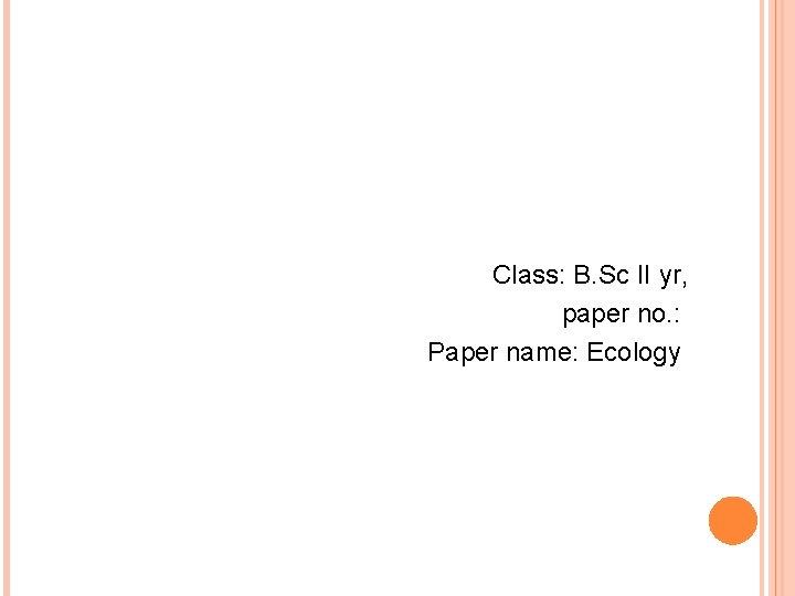 Class: B. Sc II yr, paper no. : Paper name: Ecology