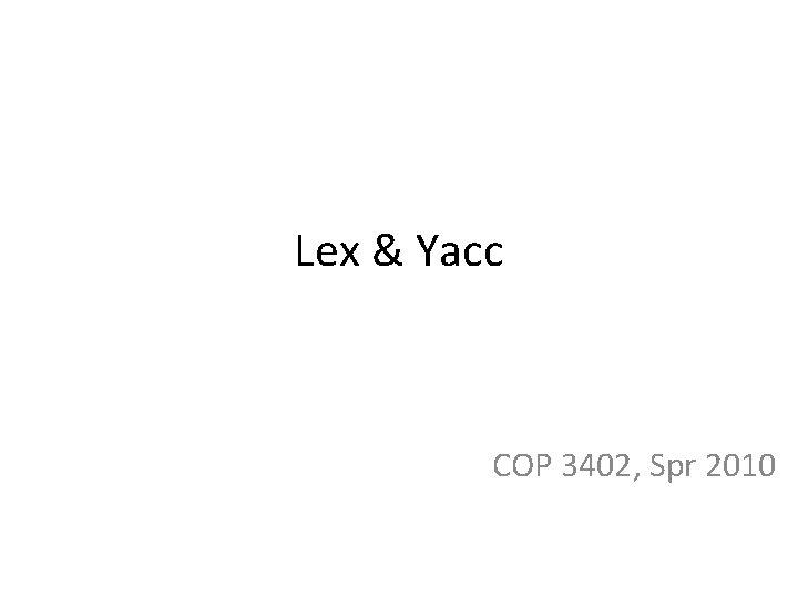 Lex & Yacc COP 3402, Spr 2010