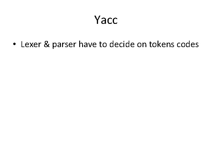 Yacc • Lexer & parser have to decide on tokens codes