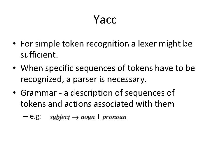 Yacc • For simple token recognition a lexer might be sufficient. • When specific