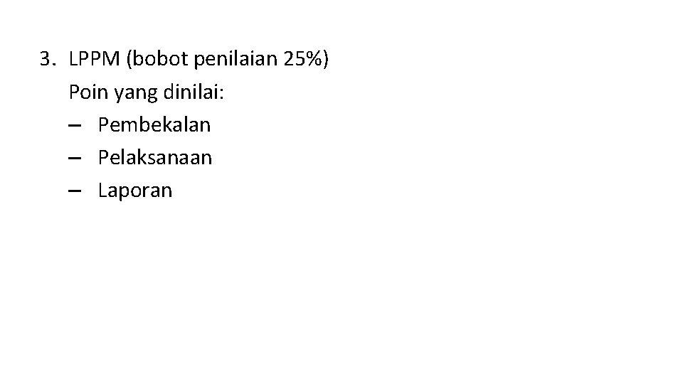 3. LPPM (bobot penilaian 25%) Poin yang dinilai: – Pembekalan – Pelaksanaan – Laporan