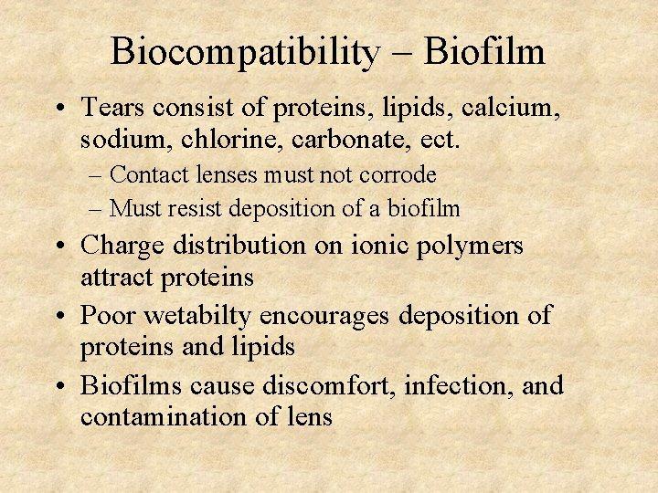 Biocompatibility – Biofilm • Tears consist of proteins, lipids, calcium, sodium, chlorine, carbonate, ect.