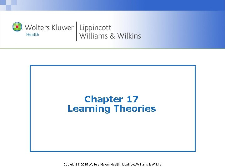 Chapter 17 Learning Theories Copyright © 2015 Wolters Kluwer Health   Lippincott Williams &