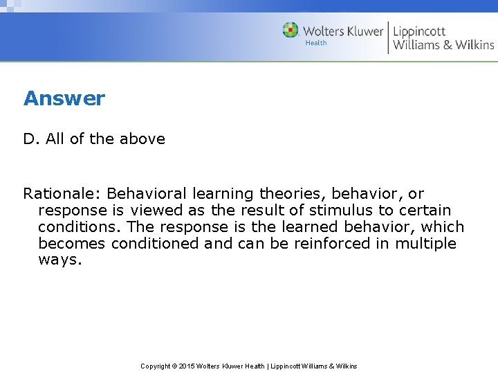 Answer D. All of the above Rationale: Behavioral learning theories, behavior, or response is