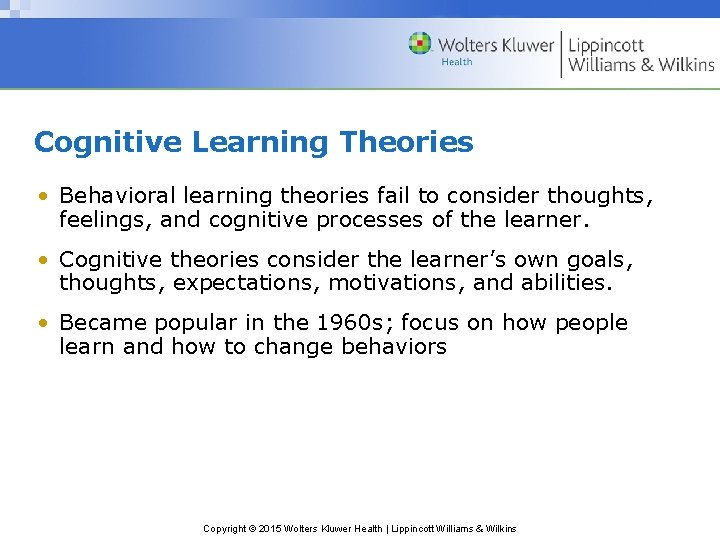 Cognitive Learning Theories • Behavioral learning theories fail to consider thoughts, feelings, and cognitive