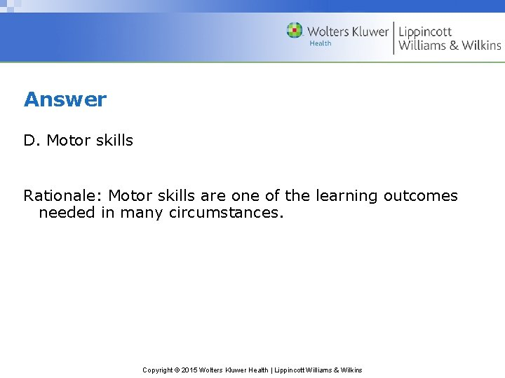 Answer D. Motor skills Rationale: Motor skills are one of the learning outcomes needed