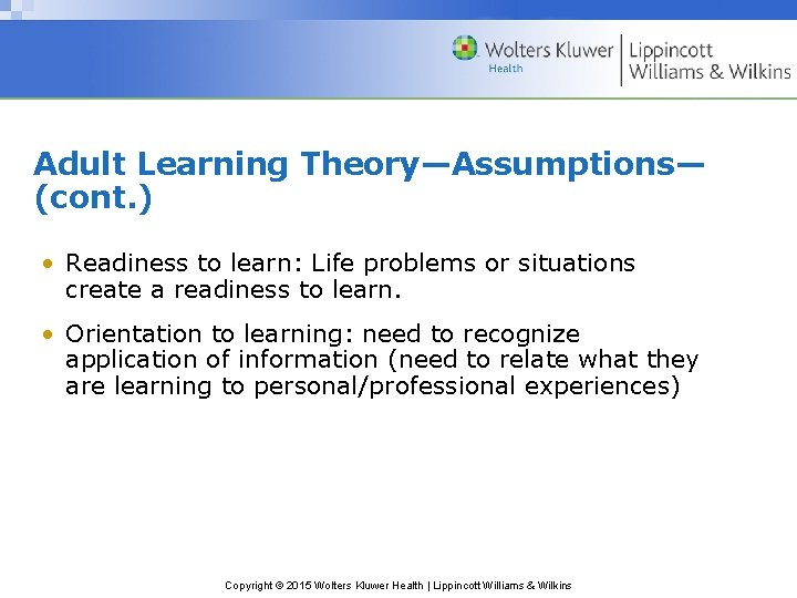 Adult Learning Theory—Assumptions— (cont. ) • Readiness to learn: Life problems or situations create