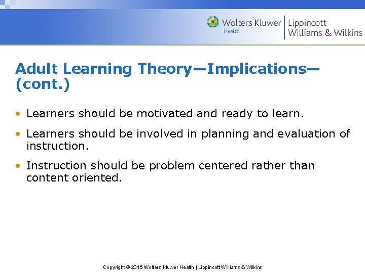Adult Learning Theory—Implications— (cont. ) • Learners should be motivated and ready to learn.