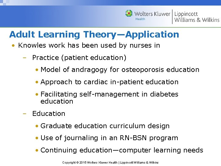 Adult Learning Theory—Application • Knowles work has been used by nurses in – Practice