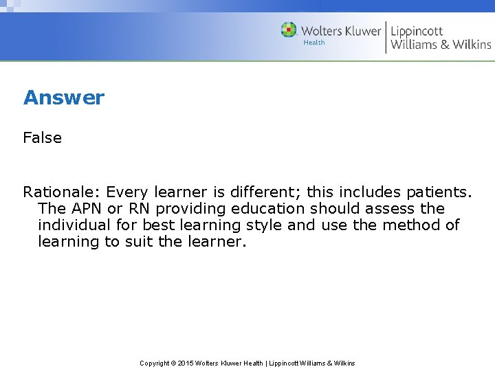 Answer False Rationale: Every learner is different; this includes patients. The APN or RN