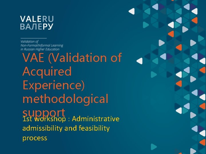 VAE (Validation of Acquired Experience) methodological support 1 st workshop : Administrative admissibility and