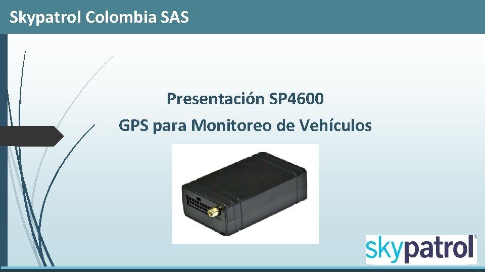 Skypatrol Colombia SAS Presentación SP 4600 GPS para Monitoreo de Vehículos