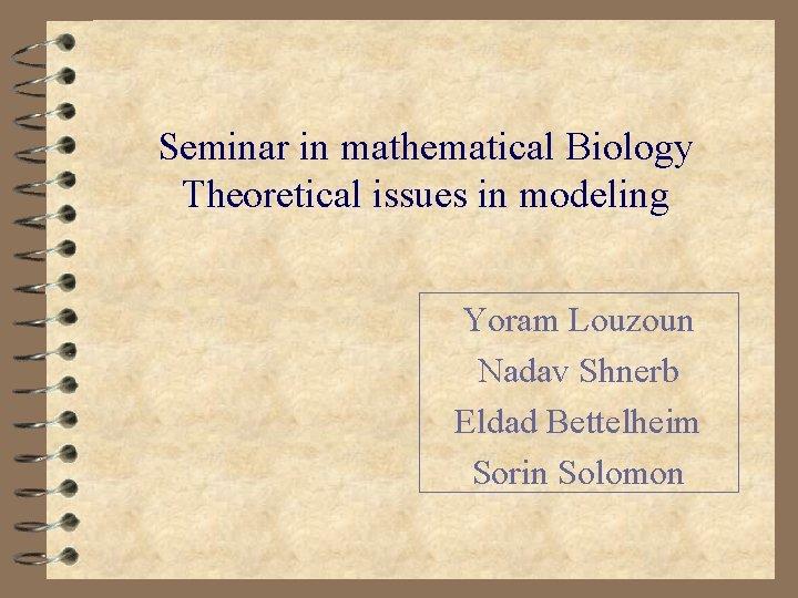 Seminar in mathematical Biology Theoretical issues in modeling Yoram Louzoun Nadav Shnerb Eldad Bettelheim