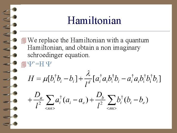 Hamiltonian 4 We replace the Hamiltonian with a quantum Hamiltonian, and obtain a non