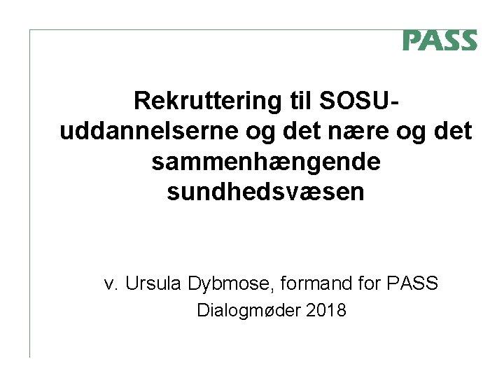 Rekruttering til SOSUuddannelserne og det nære og det sammenhængende sundhedsvæsen v. Ursula Dybmose, formand