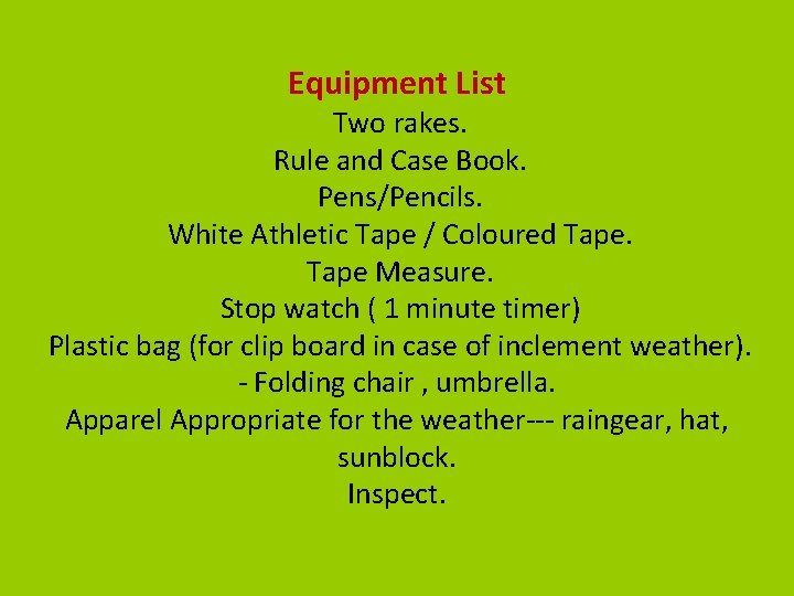 Equipment List Two rakes. Rule and Case Book. Pens/Pencils. White Athletic Tape / Coloured