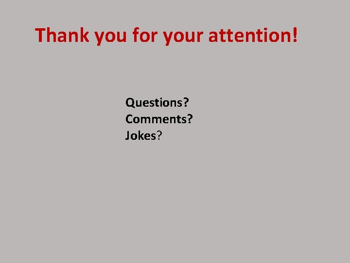 Thank you for your attention! Questions? Comments? Jokes?
