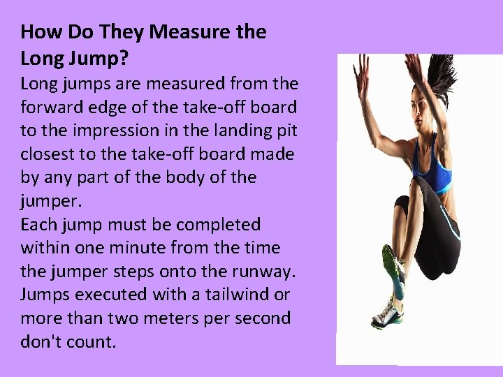 How Do They Measure the Long Jump? Long jumps are measured from the forward