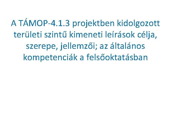 A TÁMOP-4. 1. 3 projektben kidolgozott területi szintű kimeneti leírások célja, szerepe, jellemzői; az