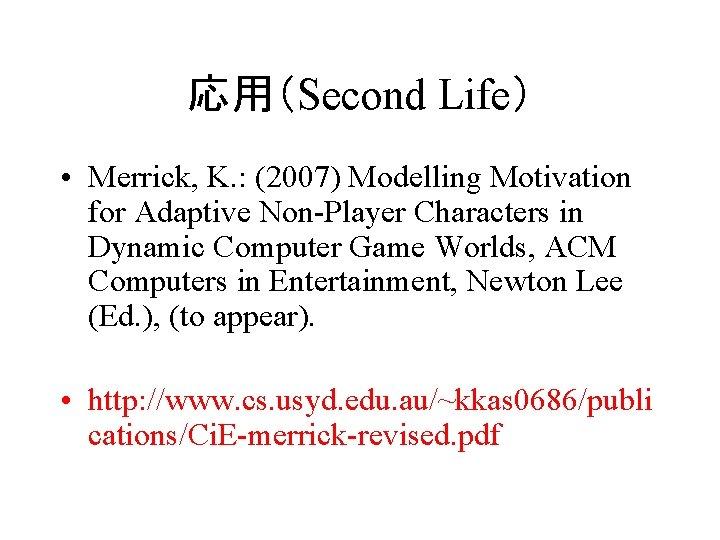 応用(Second Life) • Merrick, K. : (2007) Modelling Motivation for Adaptive Non-Player Characters in