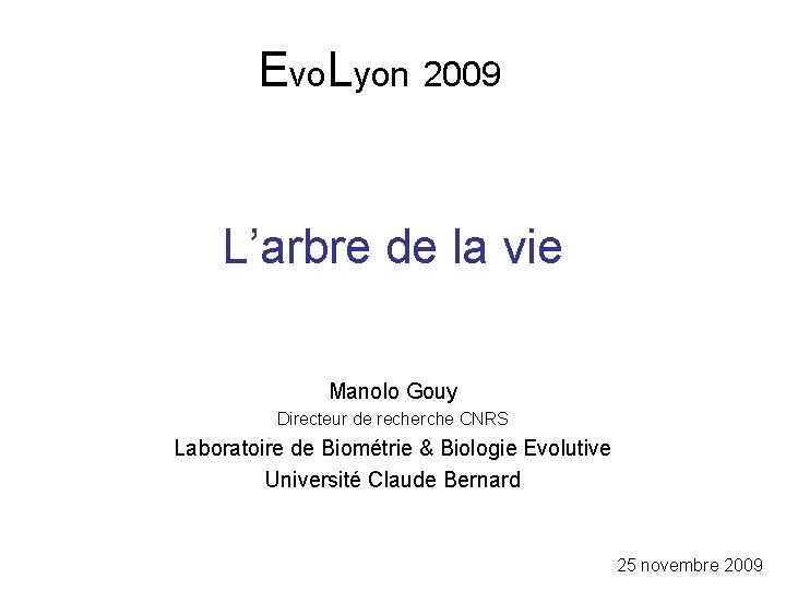 Evo. Lyon 2009 L'arbre de la vie Manolo Gouy Directeur de recherche CNRS Laboratoire