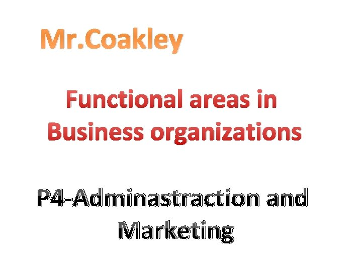 Mr. Coakley Functional areas in Business organizations P 4 -Adminastraction and Marketing