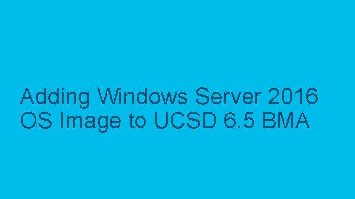 Adding Windows Server 2016 OS Image to UCSD 6. 5 BMA © 2017 Cisco