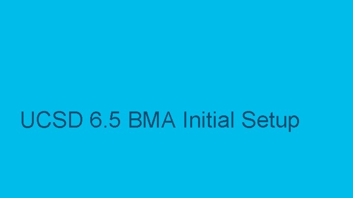 UCSD 6. 5 BMA Initial Setup © 2017 Cisco and/or its affiliates. All rights