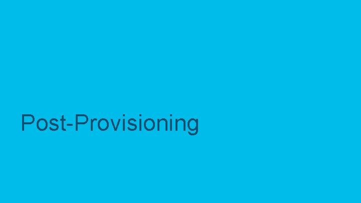Post-Provisioning © 2017 Cisco and/or its affiliates. All rights reserved. Cisco Confidential