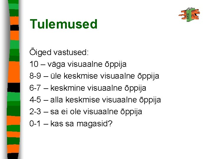 Tulemused Õiged vastused: 10 – väga visuaalne õppija 8 -9 – üle keskmise visuaalne