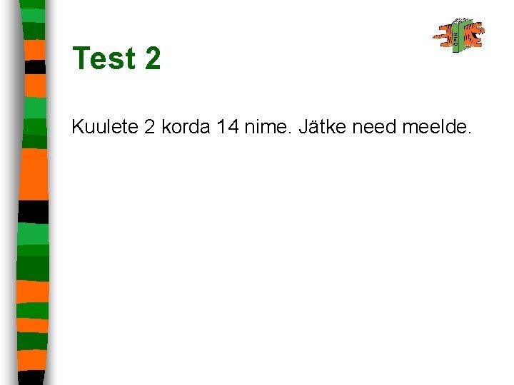 Test 2 Kuulete 2 korda 14 nime. Jätke need meelde.