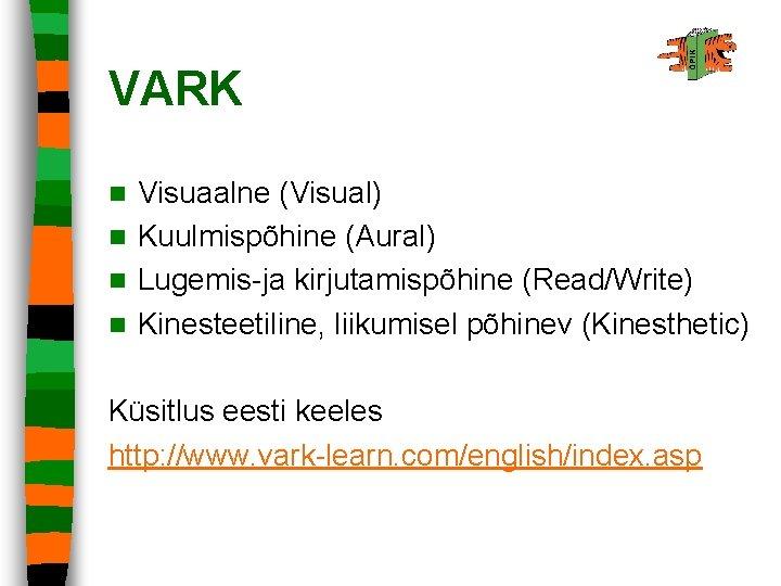 VARK Visuaalne (Visual) n Kuulmispõhine (Aural) n Lugemis-ja kirjutamispõhine (Read/Write) n Kinesteetiline, liikumisel põhinev