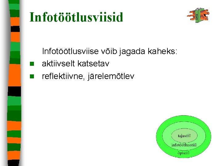 Infotöötlusviisid Infotöötlusviise võib jagada kaheks: n aktiivselt katsetav n reflektiivne, järelemõtlev