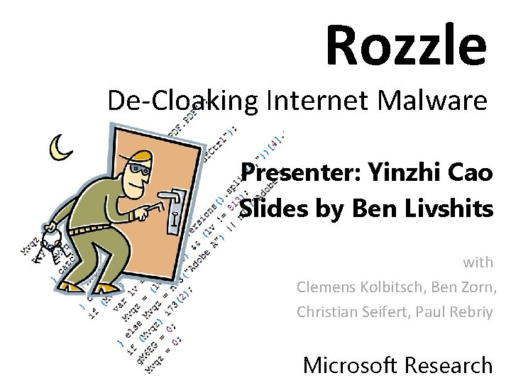 Rozzle De-Cloaking Internet Malware Presenter: Yinzhi Cao Slides by Ben Livshits with Clemens Kolbitsch,