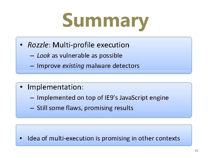 Summary • Rozzle: Multi-profile execution – Look as vulnerable as possible – Improve existing
