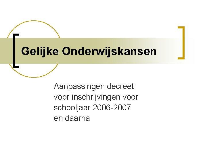 Gelijke Onderwijskansen Aanpassingen decreet voor inschrijvingen voor schooljaar 2006 -2007 en daarna