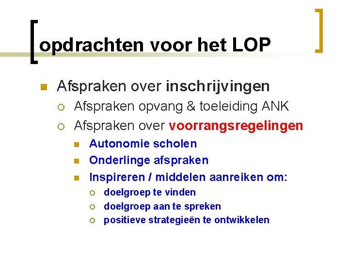 opdrachten voor het LOP n Afspraken over inschrijvingen ¡ ¡ Afspraken opvang & toeleiding