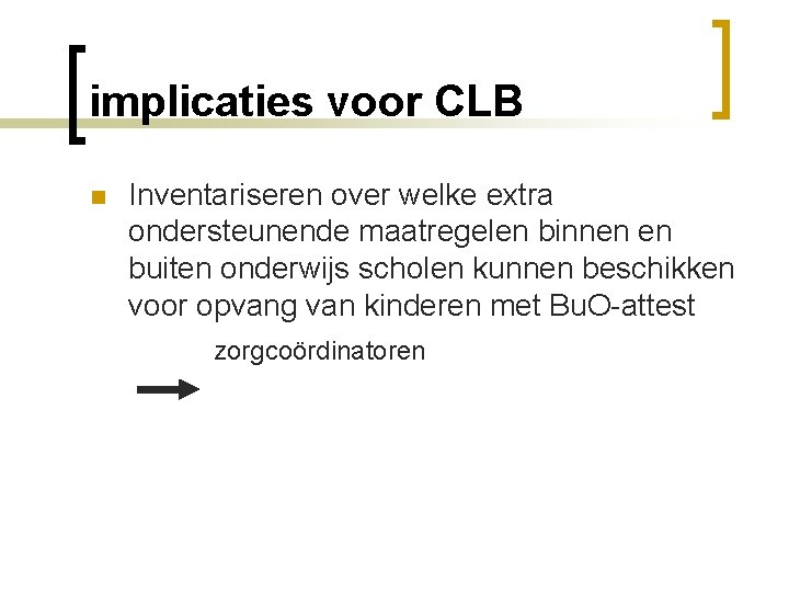 implicaties voor CLB n Inventariseren over welke extra ondersteunende maatregelen binnen en buiten onderwijs