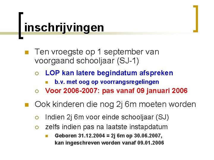 inschrijvingen n Ten vroegste op 1 september van voorgaand schooljaar (SJ-1) ¡ LOP kan