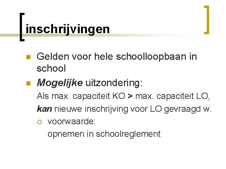 inschrijvingen n n Gelden voor hele schoolloopbaan in school Mogelijke uitzondering: Als max. capaciteit