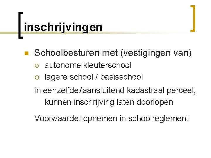 inschrijvingen n Schoolbesturen met (vestigingen van) ¡ ¡ autonome kleuterschool lagere school / basisschool