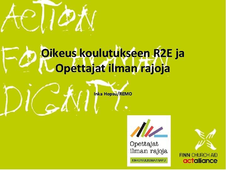 Oikeus koulutukseen R 2 E ja Opettajat ilman rajoja Inka Hopsu/REMO