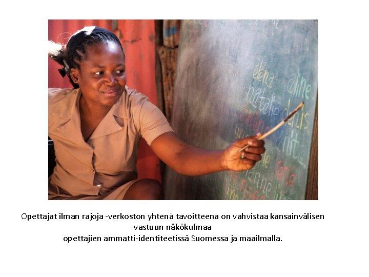 Opettajat ilman rajoja -verkoston yhtenä tavoitteena on vahvistaa kansainvälisen vastuun näkökulmaa opettajien ammatti-identiteetissä Suomessa