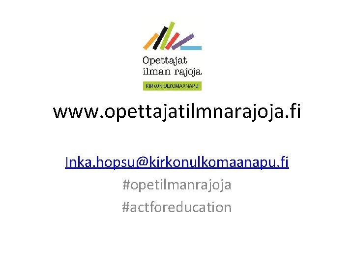 www. opettajatilmnarajoja. fi Inka. hopsu@kirkonulkomaanapu. fi #opetilmanrajoja #actforeducation