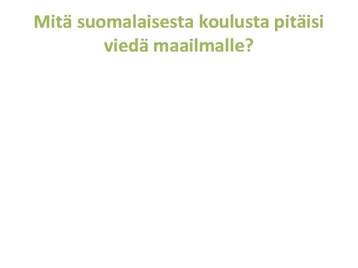 Mitä suomalaisesta koulusta pitäisi viedä maailmalle?